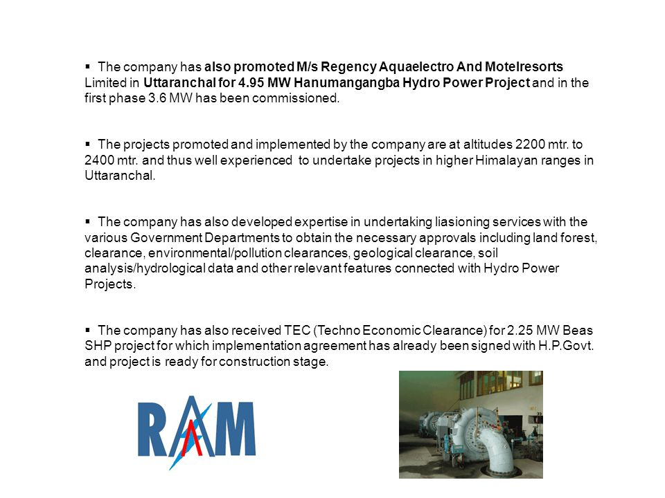  The company has also promoted M/s Regency Aquaelectro And Motelresorts Limited in Uttaranchal for 4.95 MW Hanumangangba Hydro Power Project and in the first phase 3.6 MW has been commissioned.