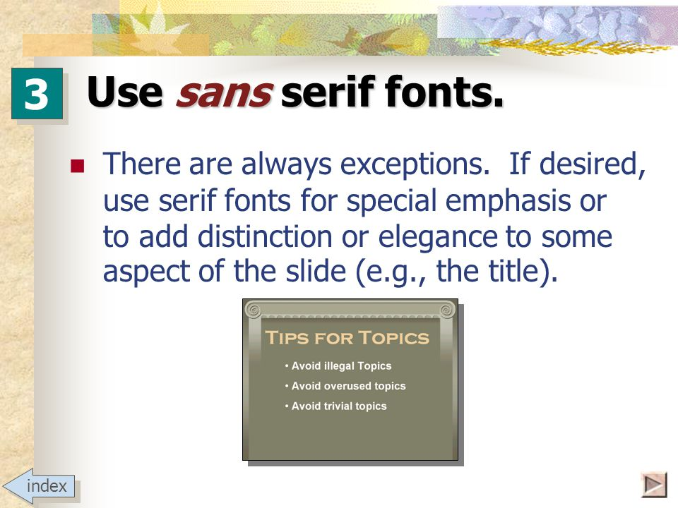 Use sans serif fonts. As noted earlier, the slide master can be used to change template defaults.
