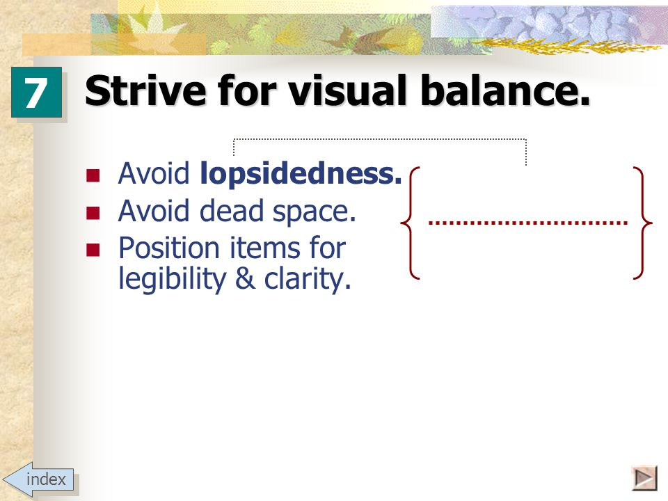 Strive for visual balance. Avoid lopsidedness. Avoid dead space.