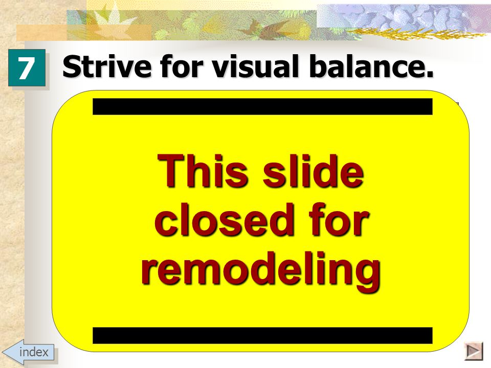 Strive for visual balance Avoid lopsidedness. Avoid dead space. Position items for legibility & clarity. 7 7 index
