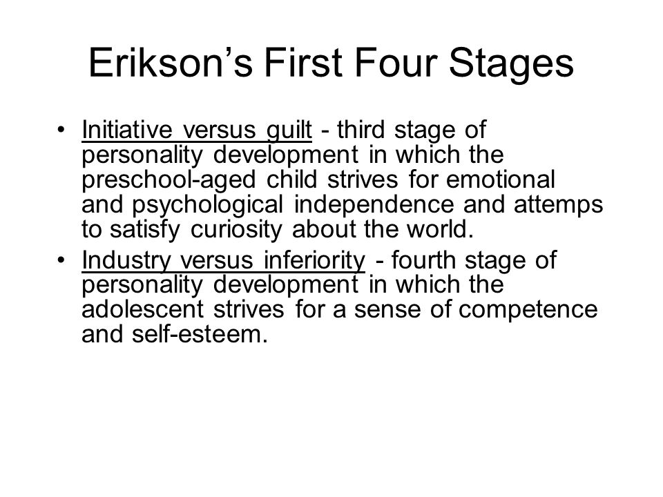Erikson's First Four Stages Initiative versus guilt - third stage of personality development in which the preschool-aged child strives for emotional a