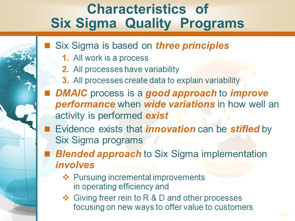 1-22 Characteristics of Six Sigma Quality Programs Six Sigma is based on three principles 1. All work is a process 2. All processes have variability 3