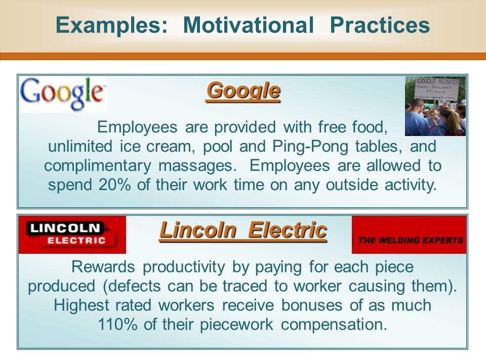 Examples: Motivational Practices Lincoln Electric Rewards productivity by paying for each piece produced (defects can be traced to worker causing them