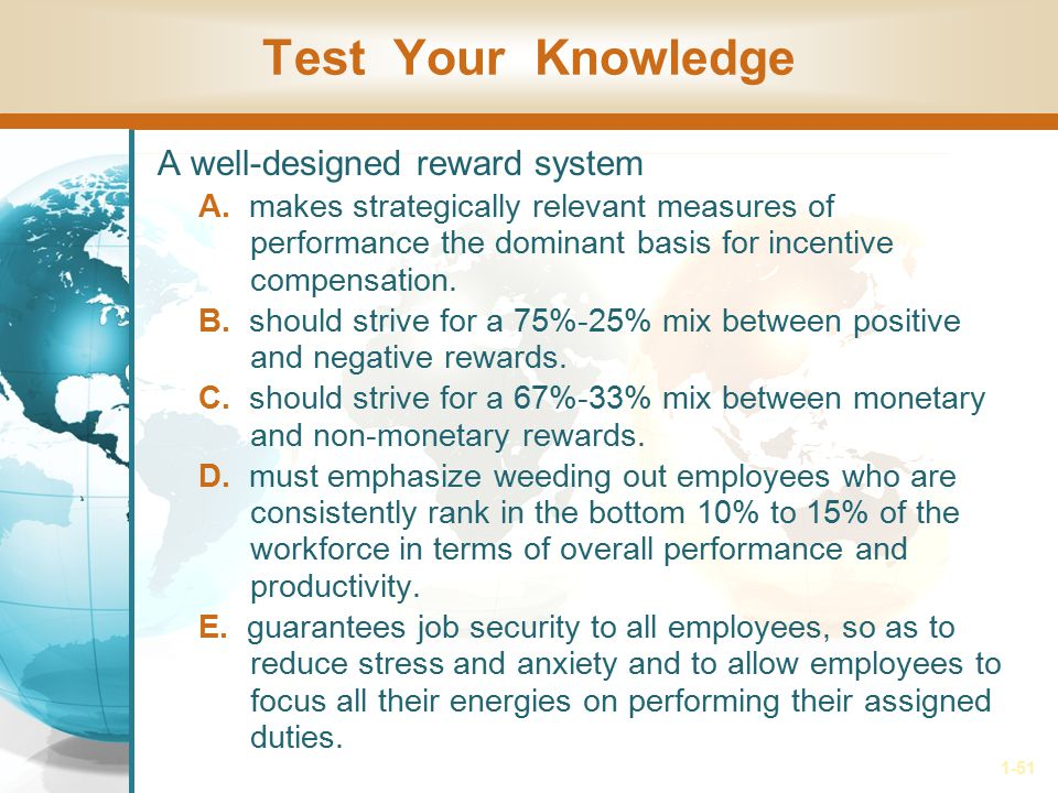 1-51 Test Your Knowledge A well-designed reward system A. makes strategically relevant measures of performance the dominant basis for incentive compen