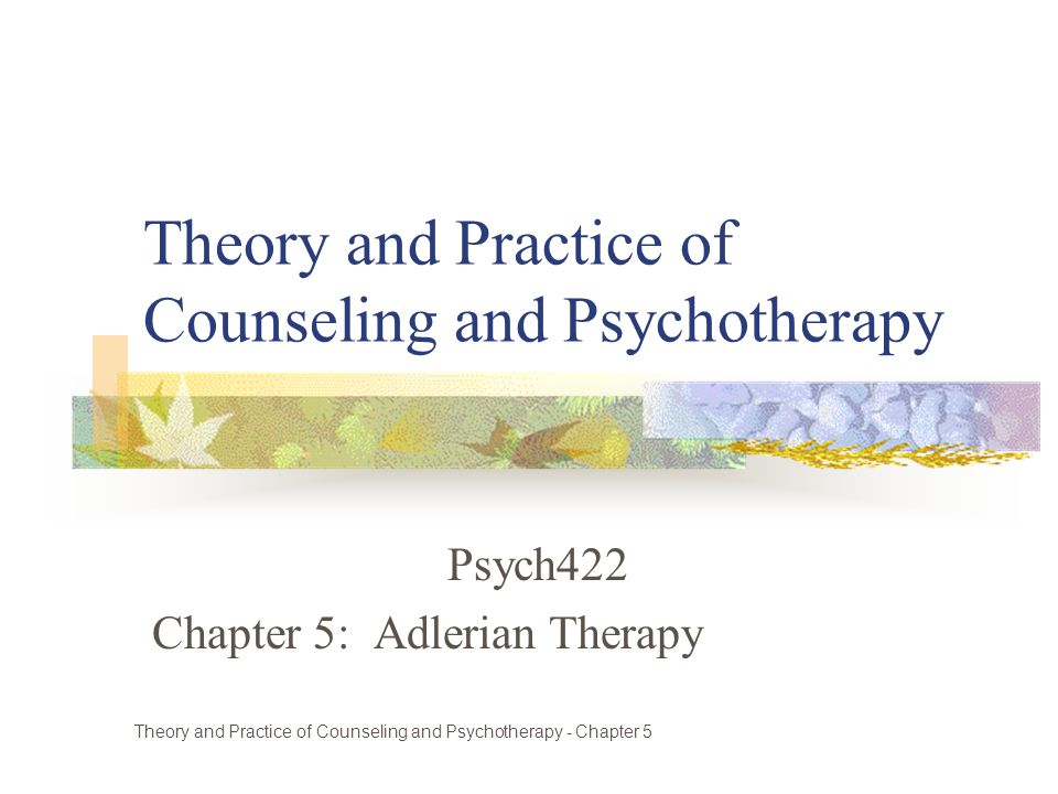 Theory and Practice of Counseling and Psychotherapy Psych422 Chapter 5: Adlerian Therapy Theory and Practice of Counseling and Psychotherapy - Chapter 5