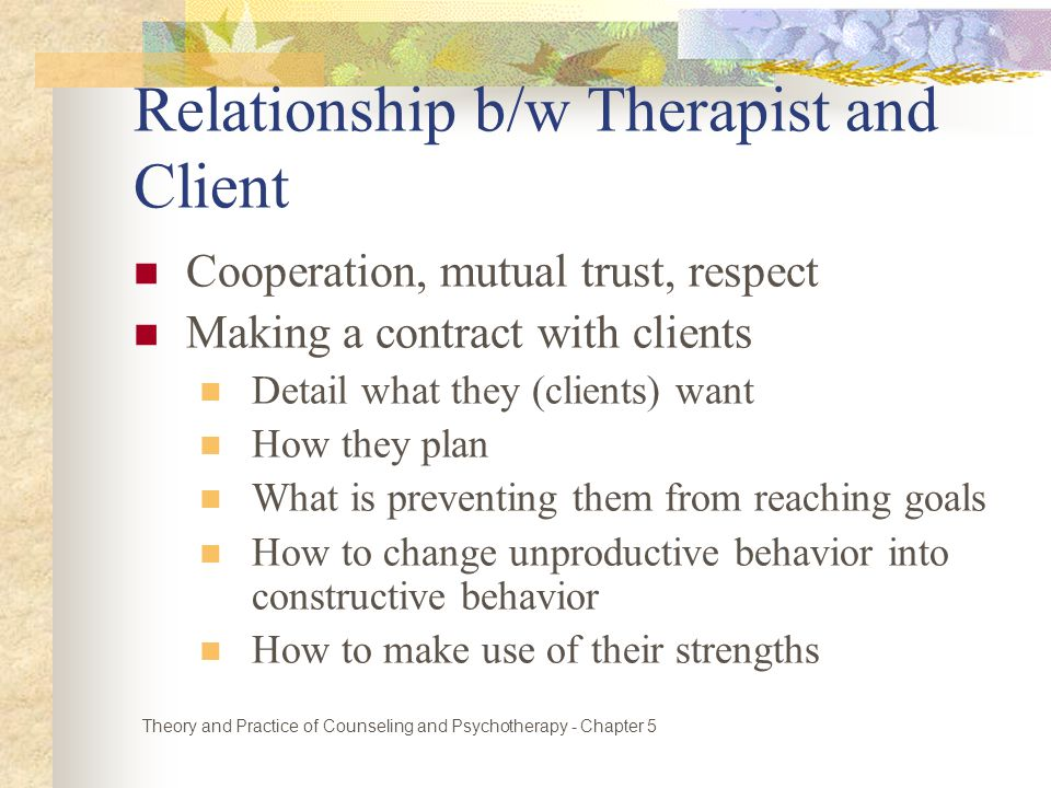 Relationship b/w Therapist and Client Cooperation, mutual trust, respect Making a contract with clients Detail what they (clients) want How they plan What is preventing them from reaching goals How to change unproductive behavior into constructive behavior How to make use of their strengths Theory and Practice of Counseling and Psychotherapy - Chapter 5