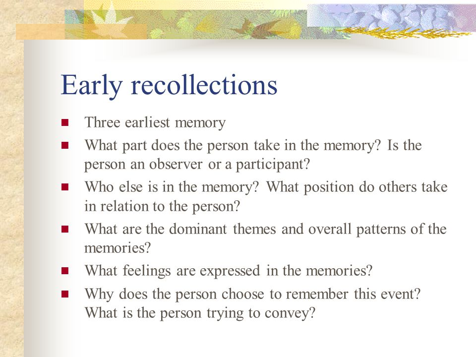 Early recollections Three earliest memory What part does the person take in the memory.