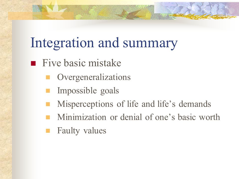 Integration and summary Five basic mistake Overgeneralizations Impossible goals Misperceptions of life and life's demands Minimization or denial of one's basic worth Faulty values