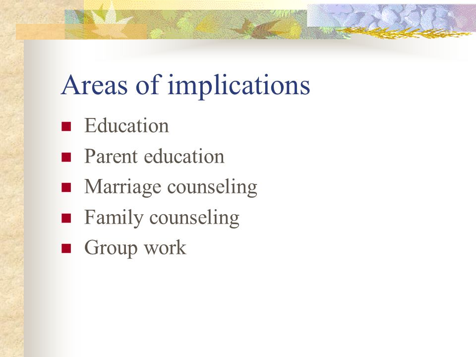 Areas of implications Education Parent education Marriage counseling Family counseling Group work