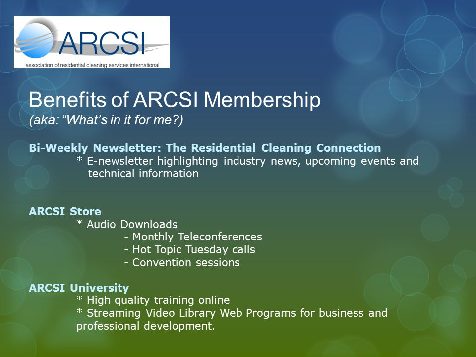 Benefits of ARCSI Membership (aka: What's in it for me ) Bi-Weekly Newsletter: The Residential Cleaning Connection * E-newsletter highlighting industry news, upcoming events and technical information ARCSI Store * Audio Downloads - Monthly Teleconferences - Hot Topic Tuesday calls - Convention sessions ARCSI University * High quality training online * Streaming Video Library Web Programs for business and professional development.