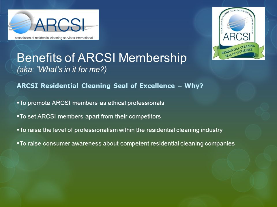 "Benefits of ARCSI Membership (aka: ""What's in it for me?) ARCSI Residential Cleaning Seal of Excellence – Why?  To promote ARCSI members as ethical p"