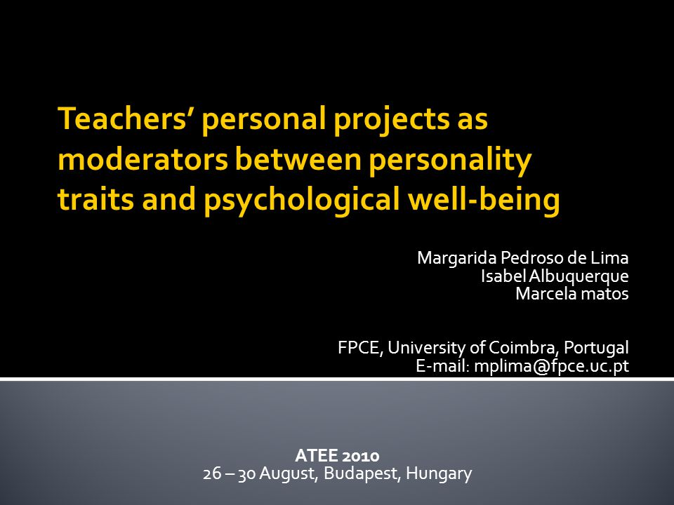 Margarida Pedroso de Lima Isabel Albuquerque Marcela matos FPCE, University of Coimbra, Portugal E-mail: mplima@fpce.uc.pt ATEE 2010 26 – 30 August, Budapest, Hungary Teachers' personal projects as moderators between personality traits and psychological well-being