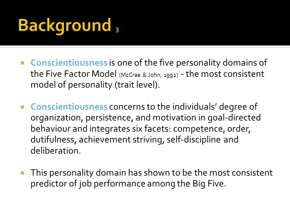  Conscientiousness is one of the five personality domains of the Five Factor Model (McCrae & John, 1992) - the most consistent model of personality (trait level).