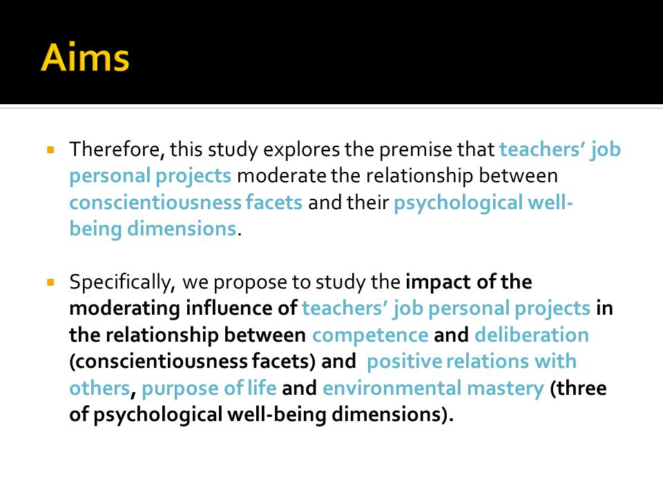  Therefore, this study explores the premise that teachers' job personal projects moderate the relationship between conscientiousness facets and their psychological well- being dimensions.