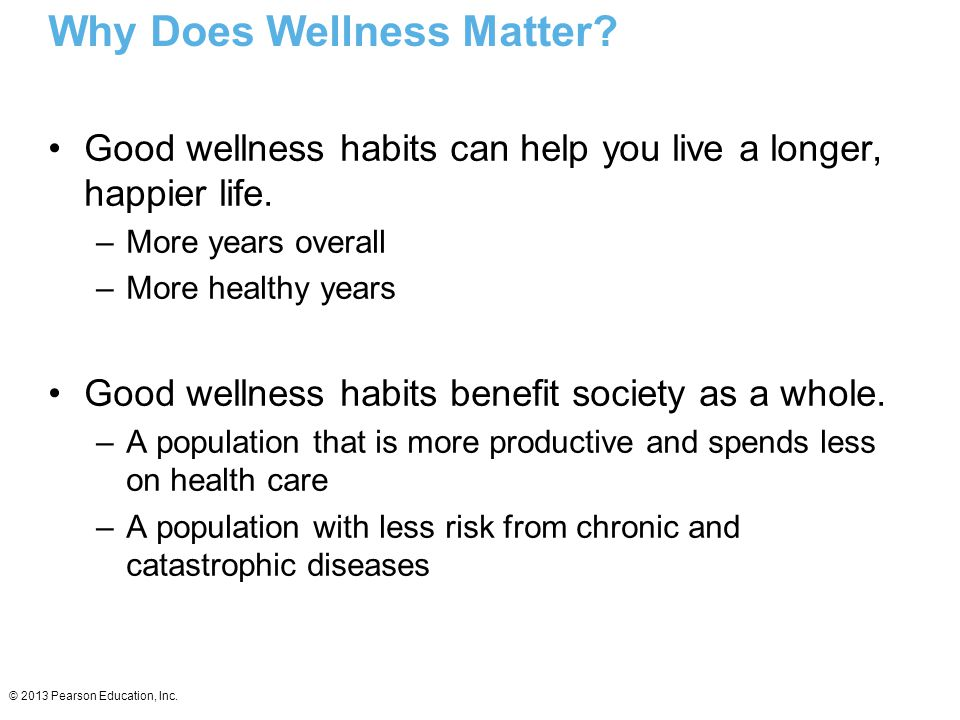 © 2013 Pearson Education, Inc. Why Does Wellness Matter? Good wellness habits can help you live a longer, happier life. –More years overall –More heal