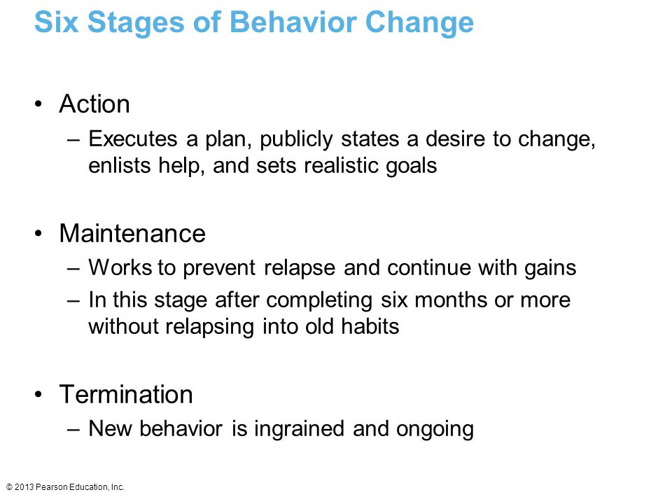 © 2013 Pearson Education, Inc. Six Stages of Behavior Change Action –Executes a plan, publicly states a desire to change, enlists help, and sets reali
