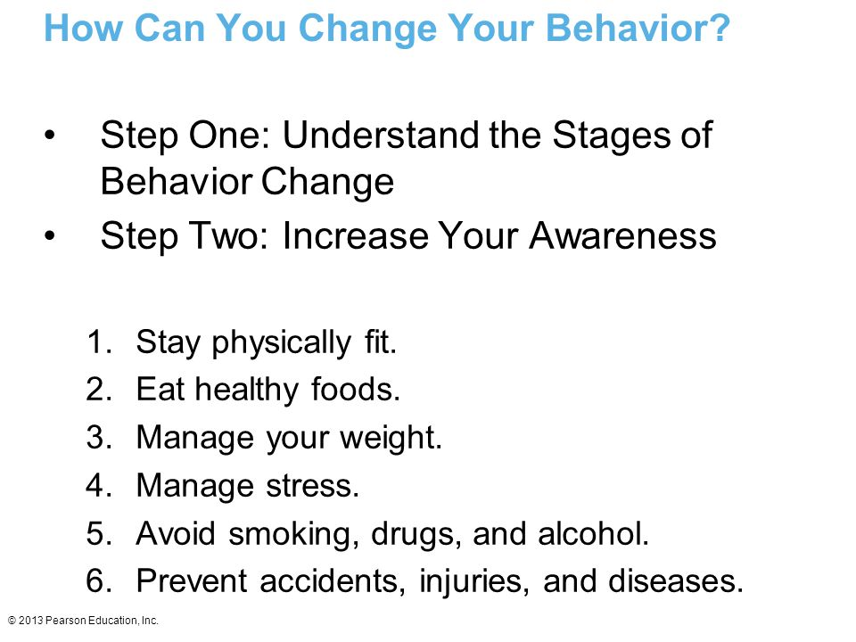 © 2013 Pearson Education, Inc. How Can You Change Your Behavior? Step One: Understand the Stages of Behavior Change Step Two: Increase Your Awareness