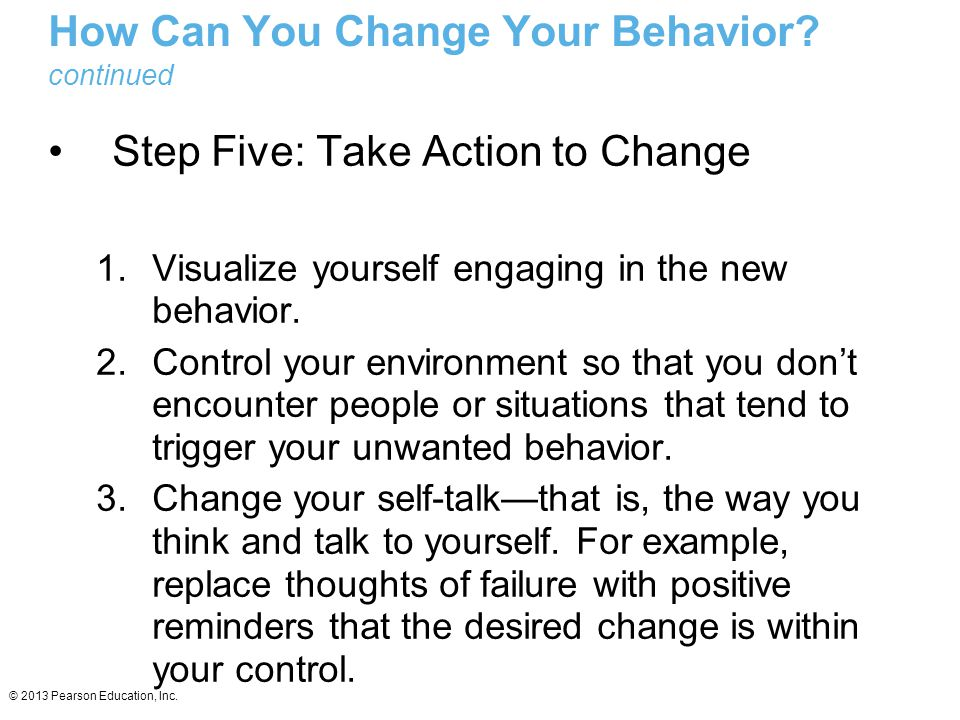 © 2013 Pearson Education, Inc. How Can You Change Your Behavior? continued Step Five: Take Action to Change 1.Visualize yourself engaging in the new b