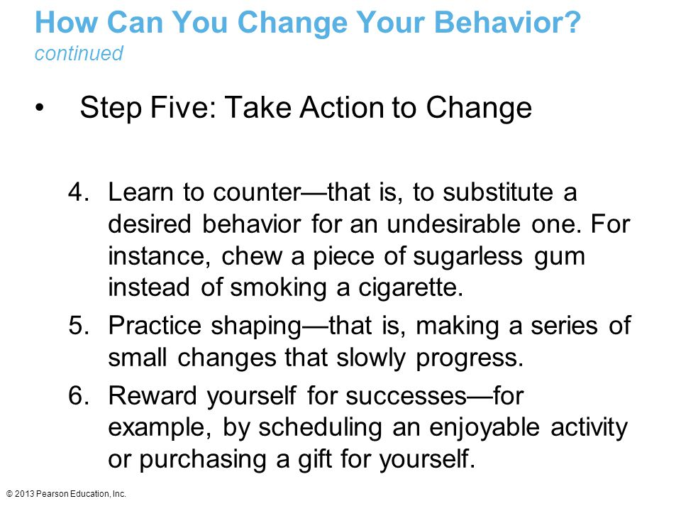 © 2013 Pearson Education, Inc. How Can You Change Your Behavior? continued Step Five: Take Action to Change 4.Learn to counter—that is, to substitute