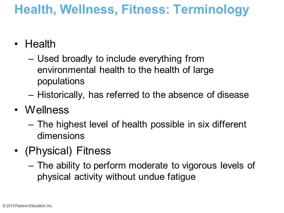 © 2013 Pearson Education, Inc. Health, Wellness, Fitness: Terminology Health –Used broadly to include everything from environmental health to the heal