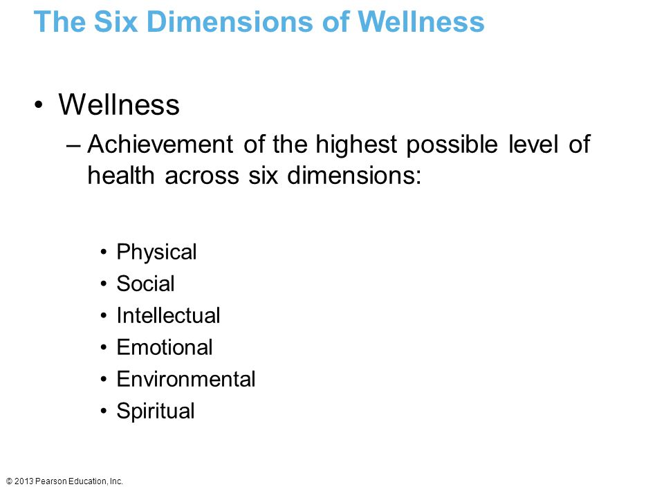 © 2013 Pearson Education, Inc. The Six Dimensions of Wellness Wellness –Achievement of the highest possible level of health across six dimensions: Phy