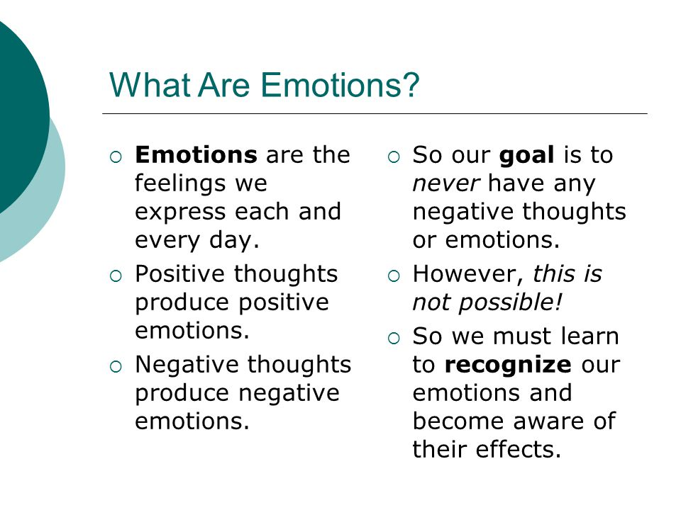 What Are Emotions?  Emotions are the feelings we express each and every day.  Positive thoughts produce positive emotions.  Negative thoughts produ