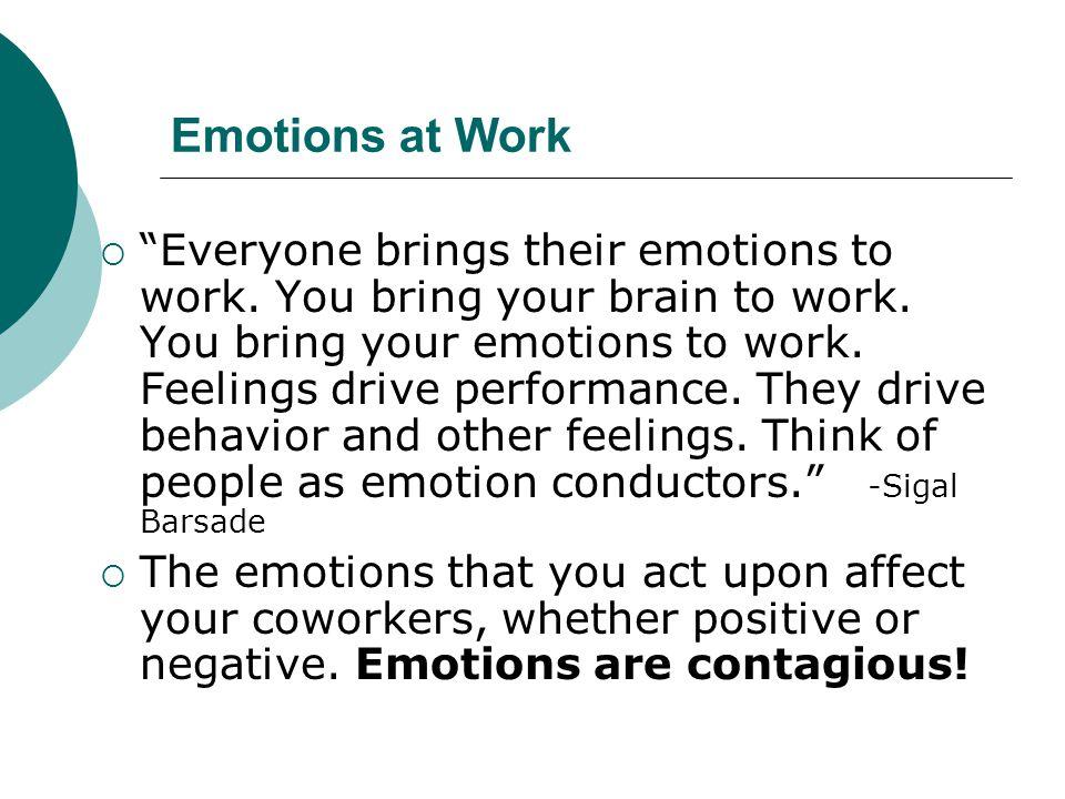 """Emotions at Work  """"Everyone brings their emotions to work. You bring your brain to work. You bring your emotions to work. Feelings drive performance."""