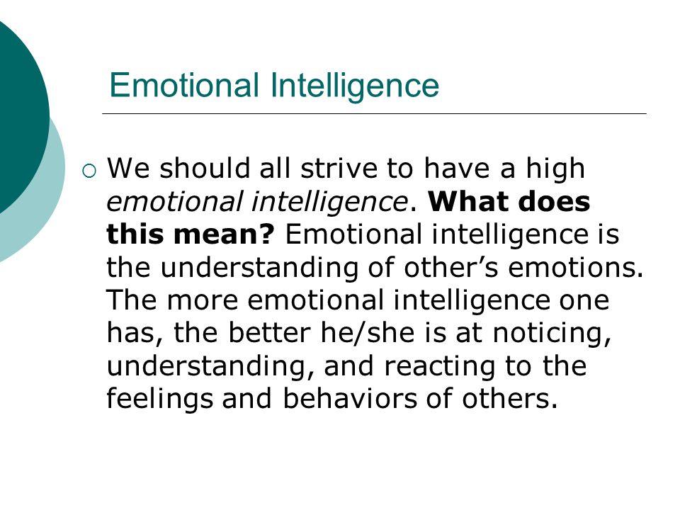 Emotional Intelligence  We should all strive to have a high emotional intelligence. What does this mean? Emotional intelligence is the understanding