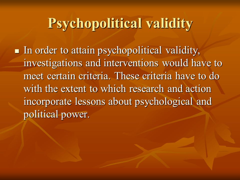 Psychopolitical validity In order to attain psychopolitical validity, investigations and interventions would have to meet certain criteria.