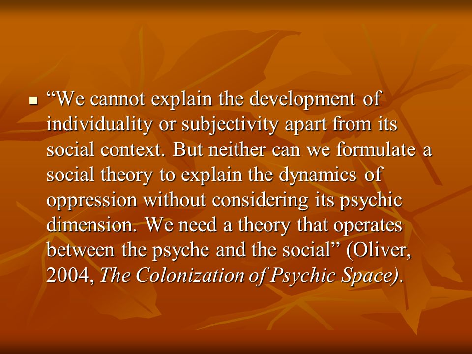 We cannot explain the development of individuality or subjectivity apart from its social context.