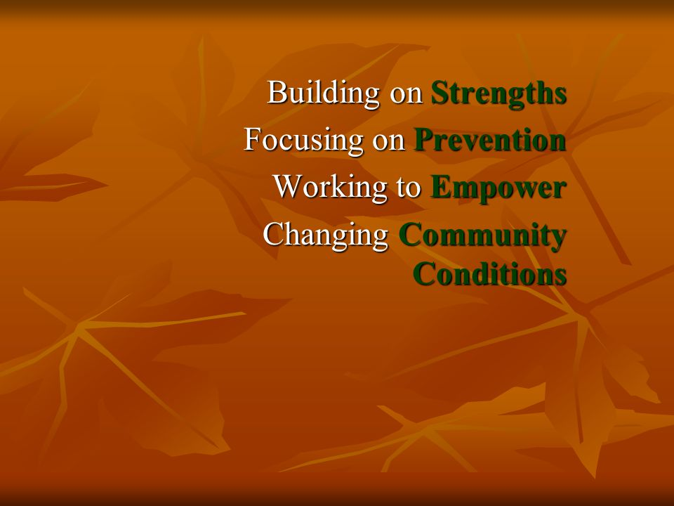 Building on Strengths Focusing on Prevention Working to Empower Changing Community Conditions