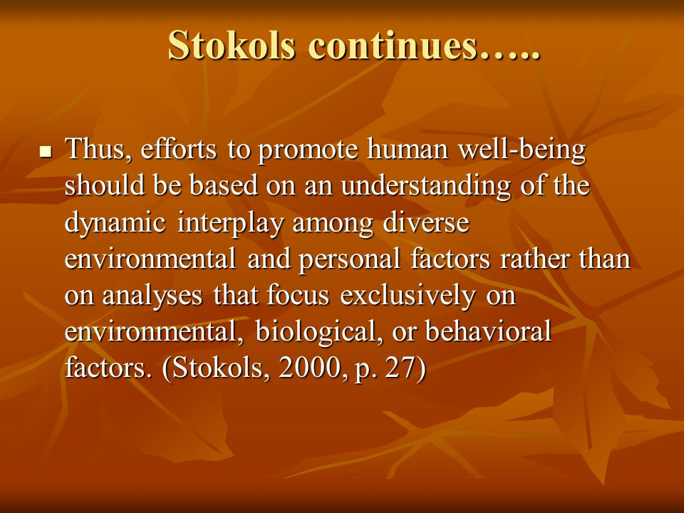 Stokols continues….. Thus, efforts to promote human well-being should be based on an understanding of the dynamic interplay among diverse environmenta