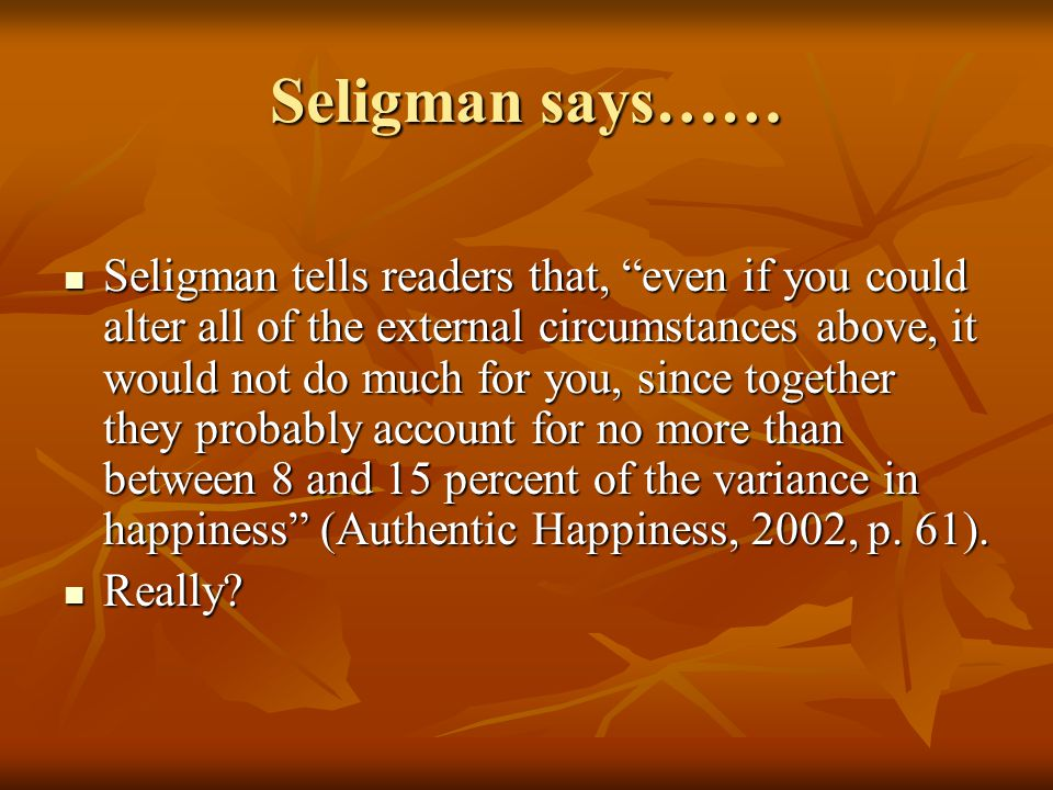 Seligman says…… Seligman tells readers that, even if you could alter all of the external circumstances above, it would not do much for you, since together they probably account for no more than between 8 and 15 percent of the variance in happiness (Authentic Happiness, 2002, p.