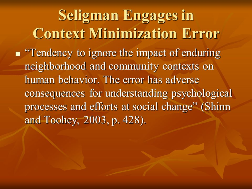 Seligman Engages in Context Minimization Error Tendency to ignore the impact of enduring neighborhood and community contexts on human behavior.