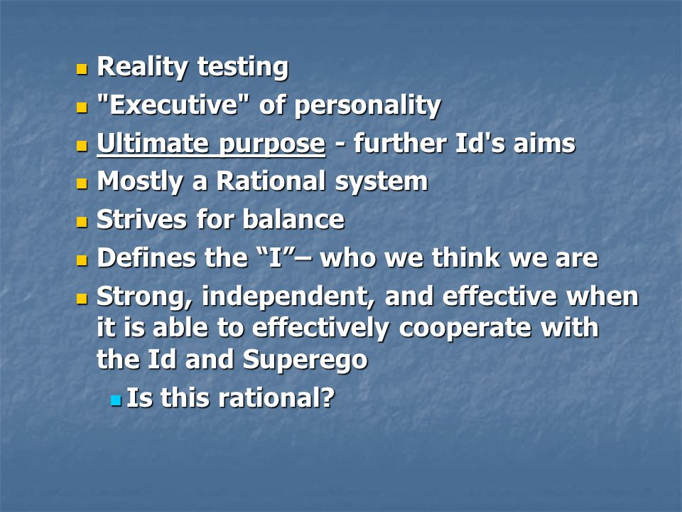 Reality testing Reality testing Executive of personality Executive of personality Ultimate purpose - further Id s aims Ultimate purpose - further Id s aims Mostly a Rational system Mostly a Rational system Strives for balance Strives for balance Defines the I – who we think we are Defines the I – who we think we are Strong, independent, and effective when it is able to effectively cooperate with the Id and Superego Strong, independent, and effective when it is able to effectively cooperate with the Id and Superego Is this rational.