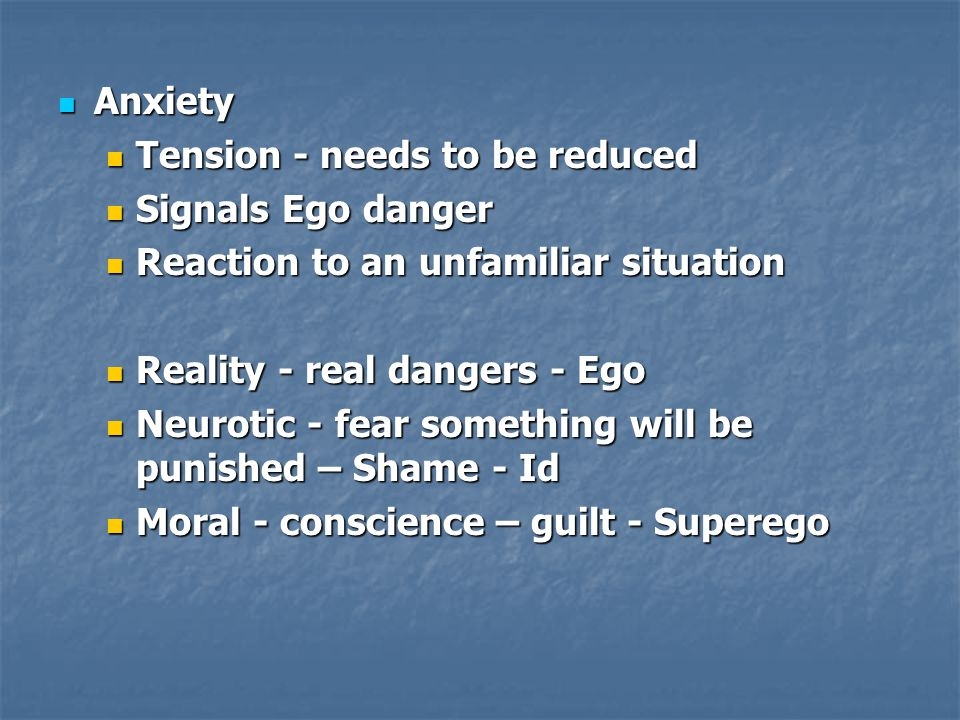 Anxiety Anxiety Tension - needs to be reduced Tension - needs to be reduced Signals Ego danger Signals Ego danger Reaction to an unfamiliar situation
