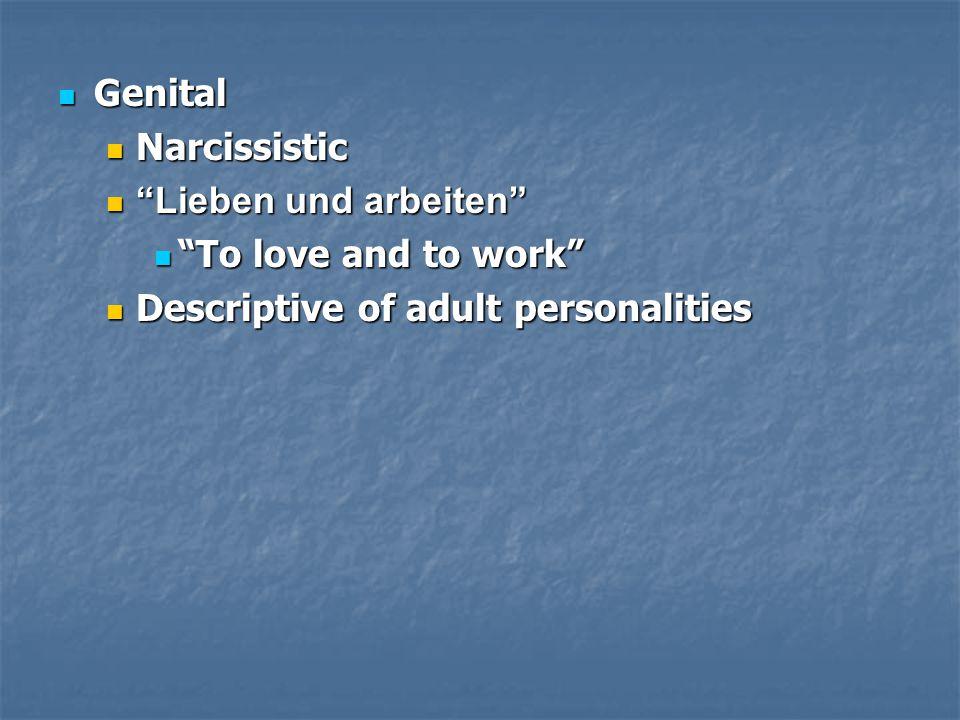 Genital Genital Narcissistic Narcissistic Lieben und arbeiten Lieben und arbeiten To love and to work To love and to work Descriptive of adult personalities Descriptive of adult personalities