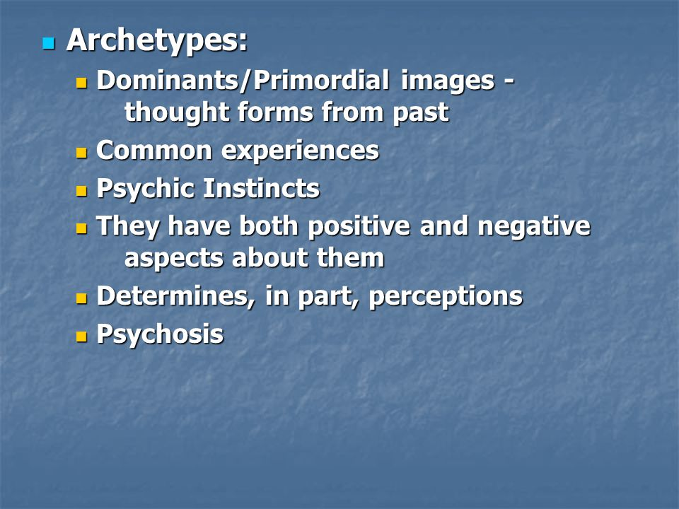 Archetypes: Archetypes: Dominants/Primordial images - thought forms from past Dominants/Primordial images - thought forms from past Common experiences Common experiences Psychic Instincts Psychic Instincts They have both positive and negative aspects about them They have both positive and negative aspects about them Determines, in part, perceptions Determines, in part, perceptions Psychosis Psychosis