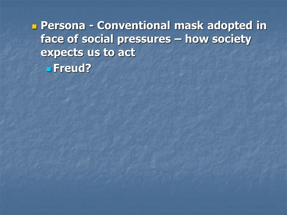Persona - Conventional mask adopted in face of social pressures – how society expects us to act Persona - Conventional mask adopted in face of social