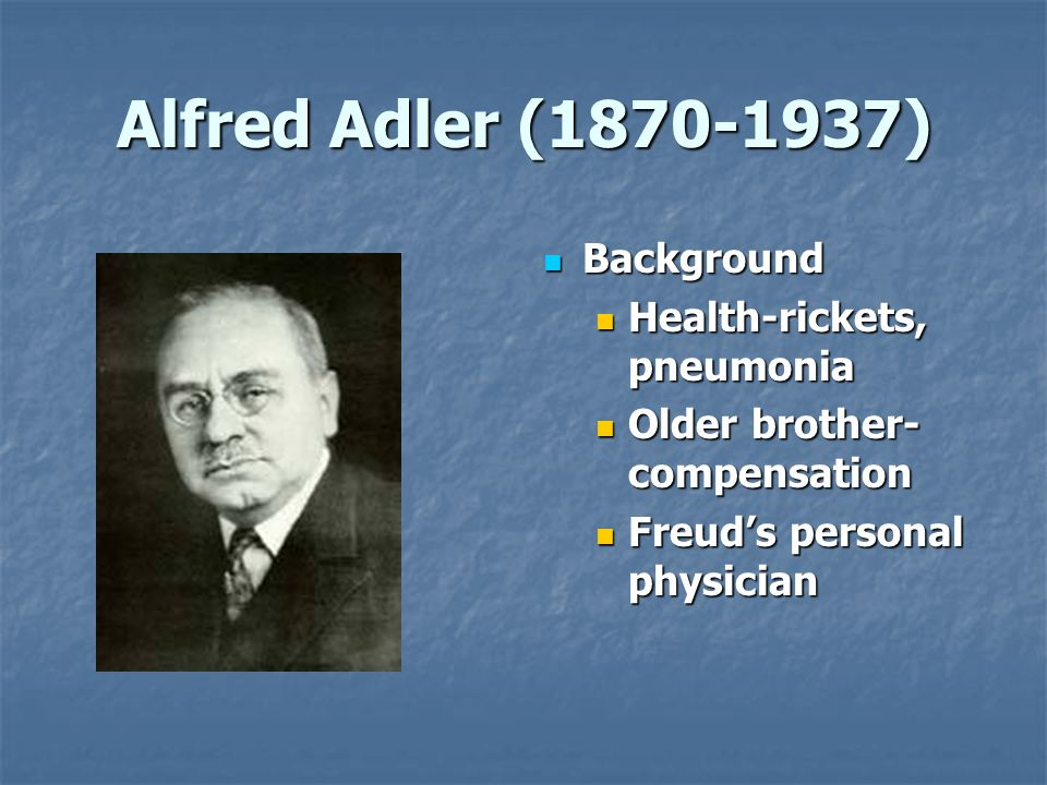 Alfred Adler (1870-1937) Background Background Health-rickets, pneumonia Older brother- compensation Freud's personal physician