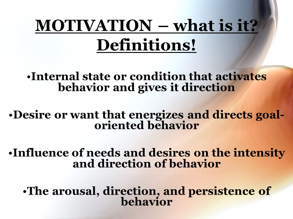 MOTIVATION – what is it? Definitions! Internal state or condition that activates behavior and gives it direction Desire or want that energizes and dir