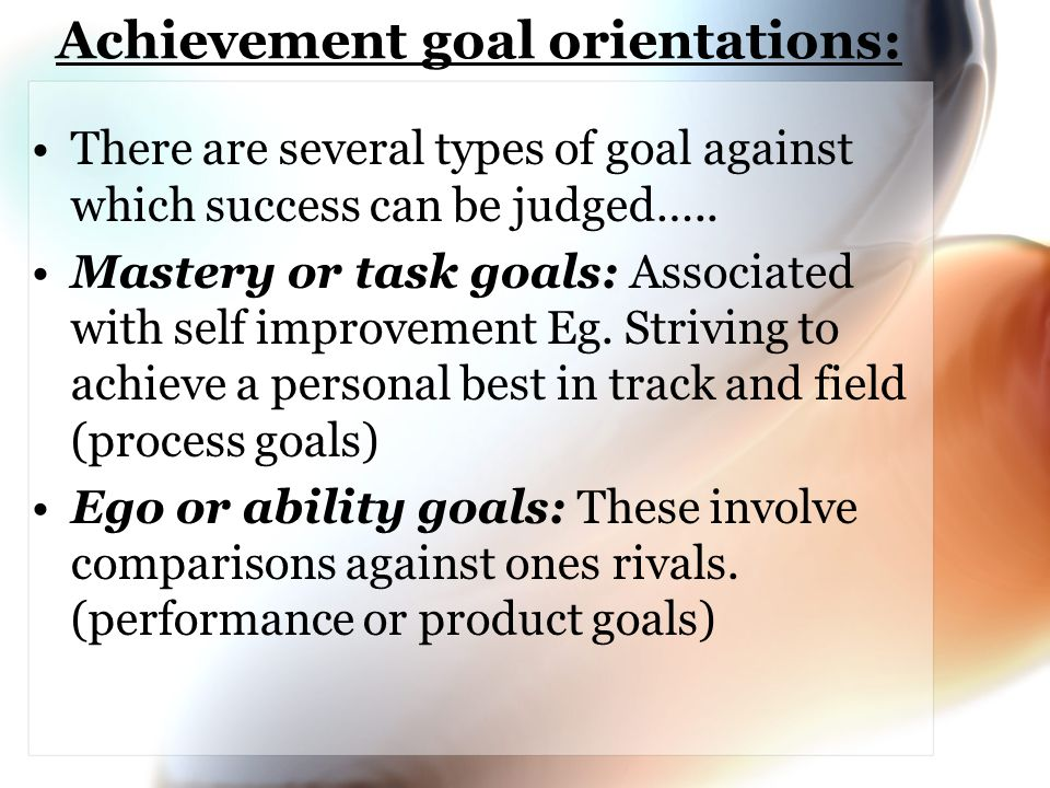 Achievement goal orientations: There are several types of goal against which success can be judged….. Mastery or task goals: Associated with self impr