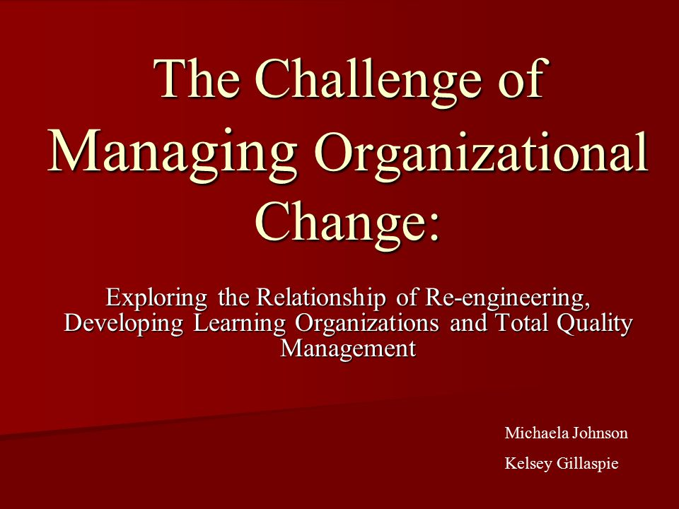 The Challenge of Managing Organizational Change: Exploring the Relationship of Re-engineering, Developing Learning Organizations and Total Quality Management Michaela Johnson Kelsey Gillaspie