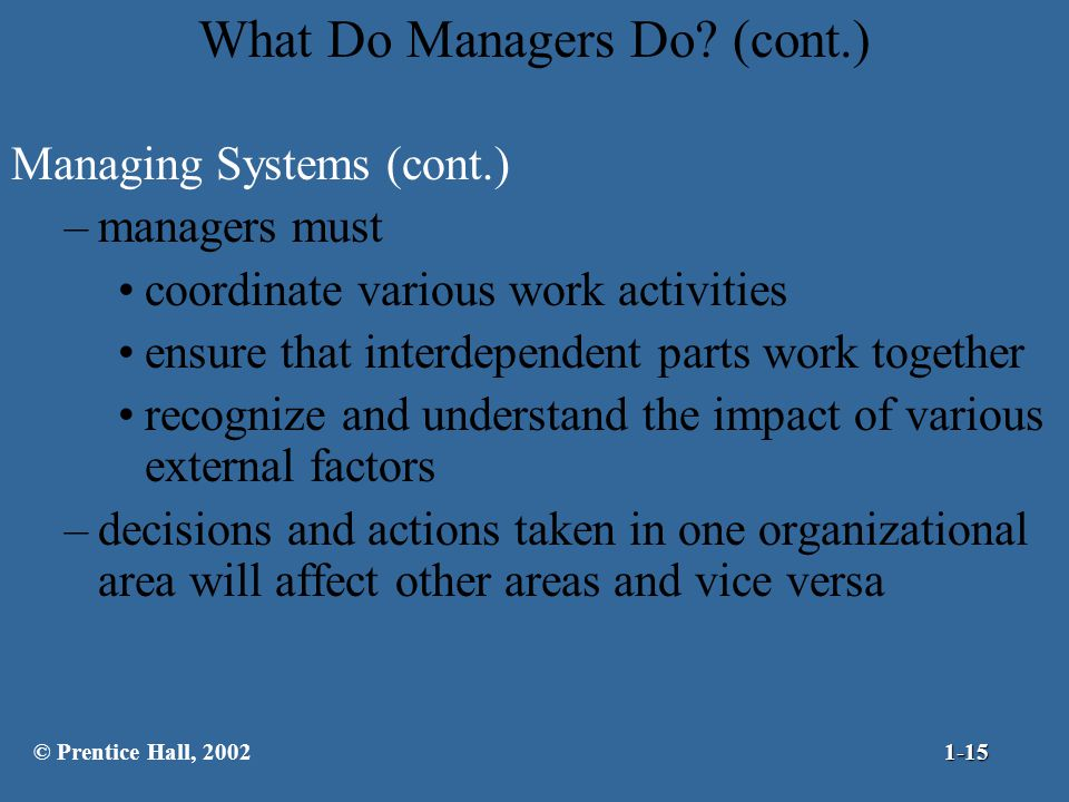 What Do Managers Do? (cont.) Managing Systems (cont.) –managers must coordinate various work activities ensure that interdependent parts work together