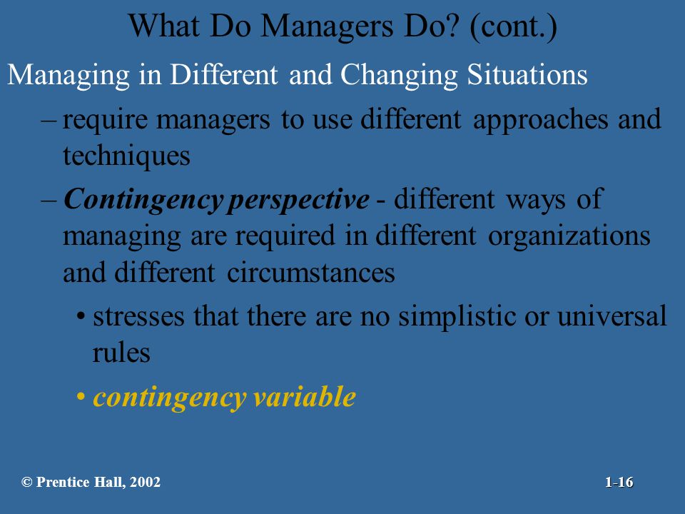 What Do Managers Do? (cont.) Managing in Different and Changing Situations –require managers to use different approaches and techniques –Contingency p
