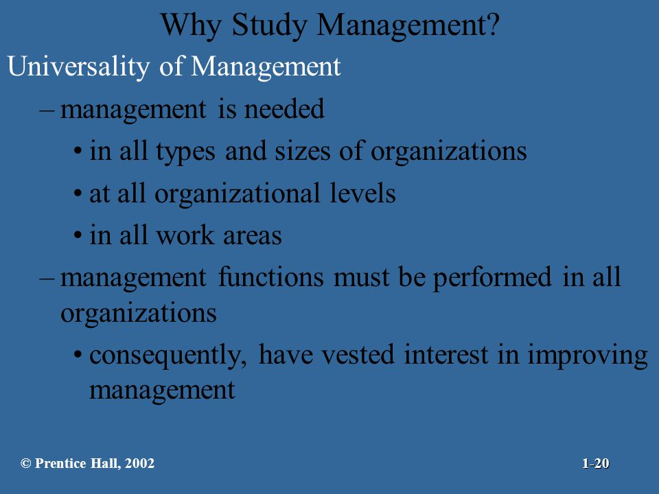 Why Study Management? Universality of Management –management is needed in all types and sizes of organizations at all organizational levels in all wor