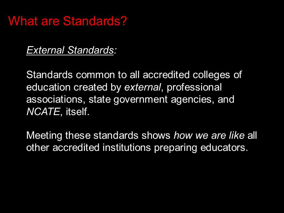 External Standards: Standards common to all accredited colleges of education created by external, professional associations, state government agencies, and NCATE, itself.