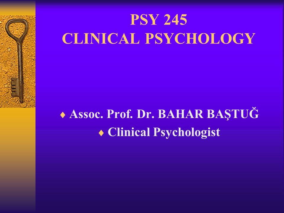 PSY 245 CLINICAL PSYCHOLOGY  Assoc. Prof. Dr. BAHAR BAŞTUĞ  Clinical Psychologist
