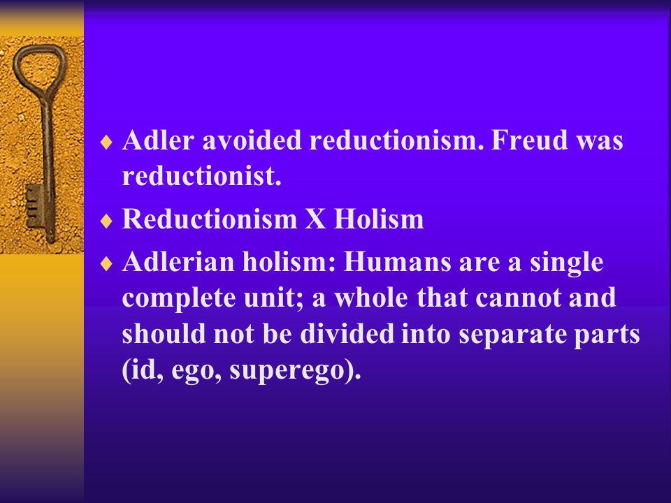  Adler avoided reductionism. Freud was reductionist.  Reductionism X Holism  Adlerian holism: Humans are a single complete unit; a whole that canno