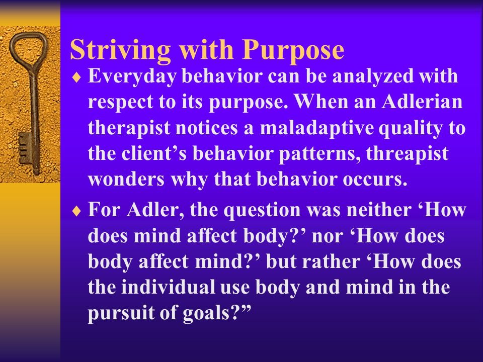 Striving with Purpose  Everyday behavior can be analyzed with respect to its purpose. When an Adlerian therapist notices a maladaptive quality to the